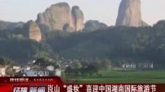 """崀山""""盛妆""""喜迎中国湖南国际旅游节"""